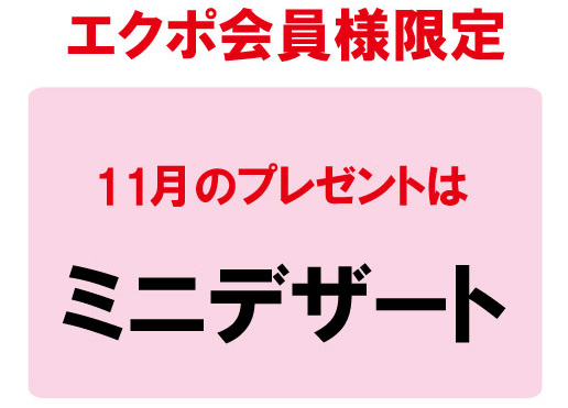 【毎月エクポでラッキー♪】<11月>デザートプレゼント!